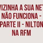 Nilton liga para a vizinha a dizer que a net dela não funciona – RFM