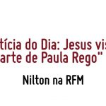 Nilton – Noticia do dia – Jesus visita arte de Paula Rego – RFM
